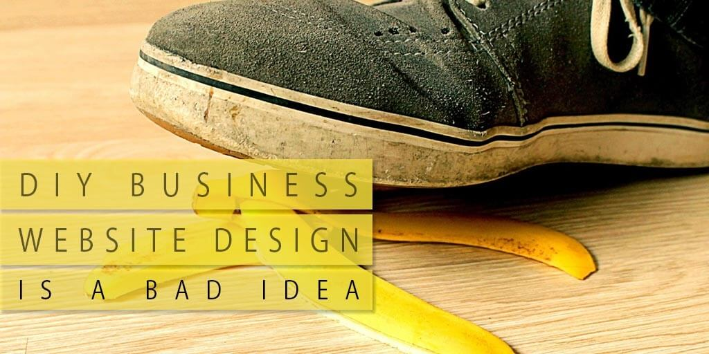 DIY BUSINESS WEBSITE DESIGN IS A BAD IDEA